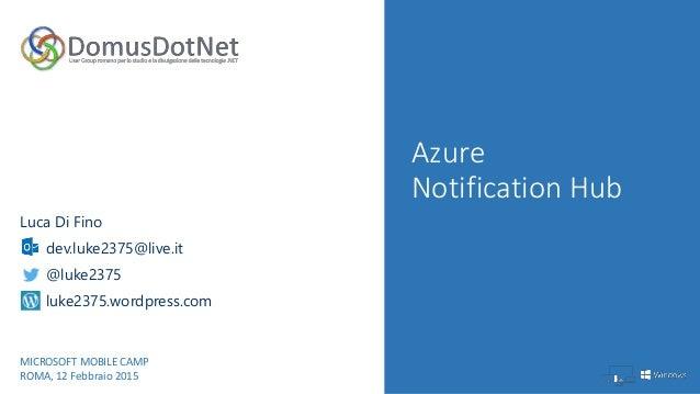 Azure Notification Hub Luca Di Fino dev.luke2375@live.it @luke2375 luke2375.wordpress.com MICROSOFT MOBILE CAMP ROMA, 12 F...