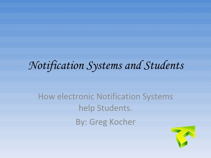 Notification Systems and Students How electronic Notification Systems help Students. By: Greg Kocher