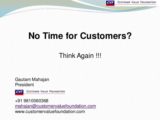 No Time for Customers?Think Again !!!Gautam MahajanPresident+91 9810060368mahajan@customervaluefoundation.comwww.customerv...