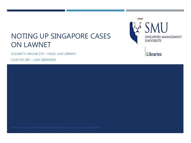 NOTING UP SINGAPORE CASES ON LAWNET ELIZABETH NAUMCZYK – HEAD, LAW LIBRARY CHAI YEE XIN – LAW LIBRARIAN © COPYRIGHT 2016 S...