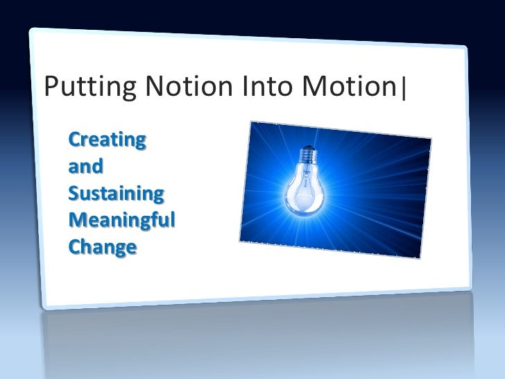 Putting Notion Into Motion| Creating and Sustaining Meaningful Change