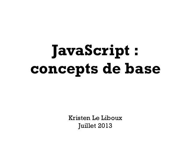 JavaScript : concepts de base Kristen Le Liboux Juillet 2013