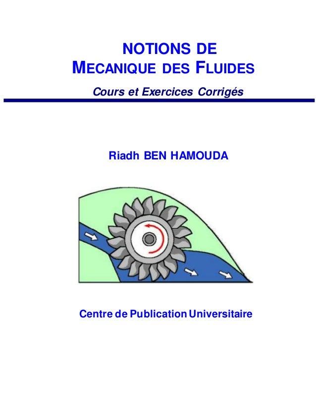 NOTIONS DE MECANIQUE DES FLUIDES Cours et Exercices Corrigés Riadh BEN HAMOUDA Centre de Publication Universitaire