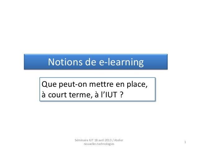 Notions de e-learningQue peut-on mettre en place,à court terme, à l'IUT ?        Séminaire IUT 18 avril 2013 / Atelier    ...