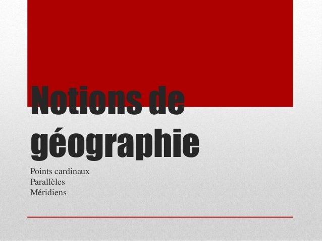 Notions de  géographie  Points cardinaux  Parallèles  Méridiens