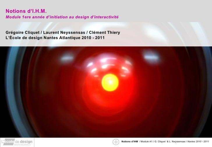 Notions d'I.H.M.  Module 1ere année d'initiation au design d'interactivité Grégoire Cliquet / Laurent Neyssensas / Clément...