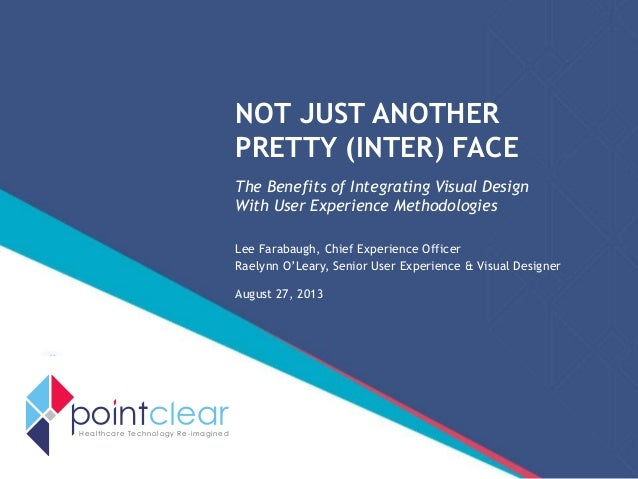 NOT JUST ANOTHER PRETTY (INTER) FACE The Benefits of Integrating Visual Design With User Experience Methodologies Lee Fara...