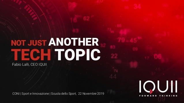 NOT JUST ANOTHER TECH TOPICFabio Lalli, CEO IQUII CONI | Sport e Innovazione | Scuola dello Sport, 22 Novembre 2019