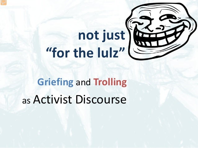 """not just     """"for the lulz""""   Griefing and Trollingas Activist   Discourse"""