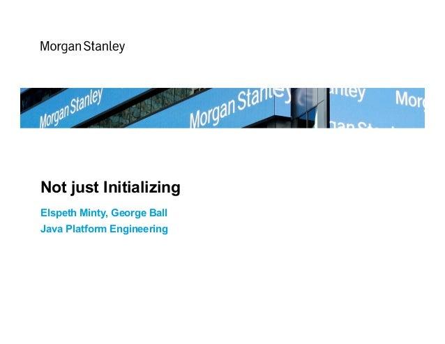 Not just Initializing Elspeth Minty, George Ball Java Platform Engineering