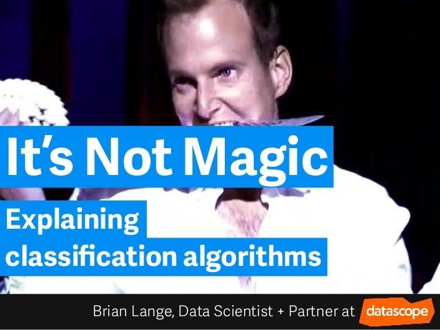 It's Not Magic Brian Lange, Data Scientist + Partner at Explaining classification algorithms