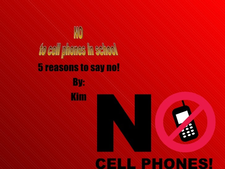 5 reasons to say no! By: Kim NO to cell phones in school