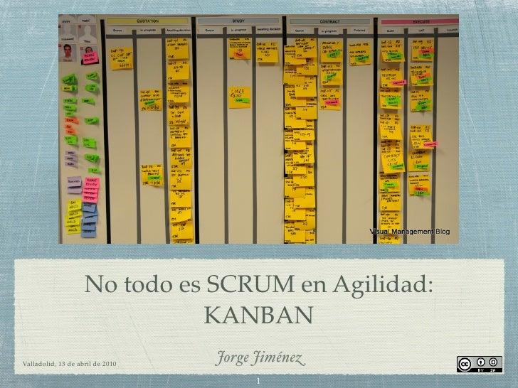 No todo es SCRUM en Agilidad:                               KANBAN Valladolid, 13 de abril de 2010                        ...