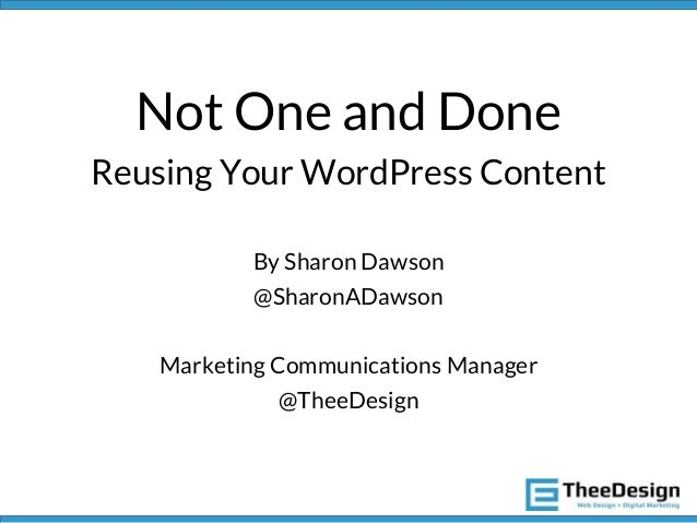 Not One and Done Reusing Your WordPress Content By Sharon Dawson @SharonADawson Marketing Communications Manager @TheeDesi...