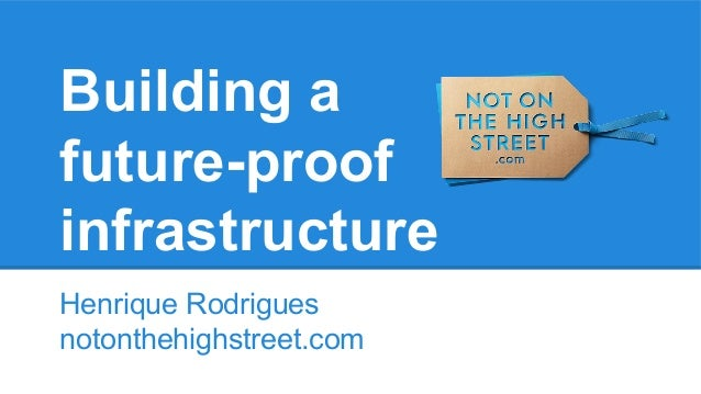 Building a future-proof infrastructure Henrique Rodrigues notonthehighstreet.com