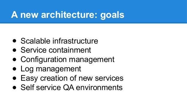 A new architecture: goals ● Scalable infrastructure ● Service containment ● Configuration management ● Log management ● Ea...
