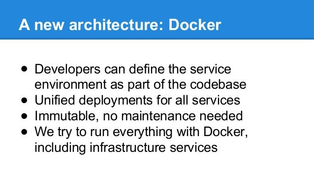 A new architecture: Docker ● Developers can define the service environment as part of the codebase ● Unified deployments f...