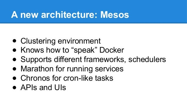 """A new architecture: Mesos ● Clustering environment ● Knows how to """"speak"""" Docker ● Supports different frameworks, schedule..."""