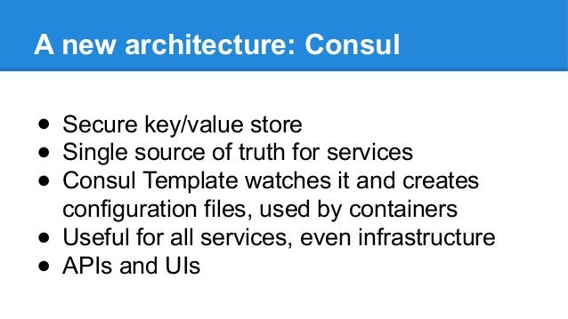 A new architecture: Consul ● Secure key/value store ● Single source of truth for services ● Consul Template watches it and...