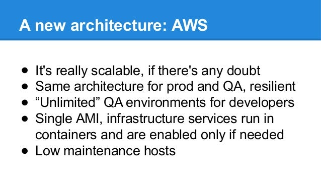 """A new architecture: AWS ● It's really scalable, if there's any doubt ● Same architecture for prod and QA, resilient ● """"Unl..."""