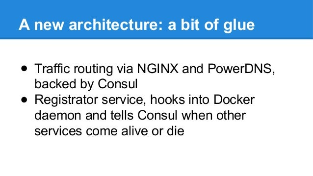 A new architecture: a bit of glue ● Traffic routing via NGINX and PowerDNS, backed by Consul ● Registrator service, hooks ...