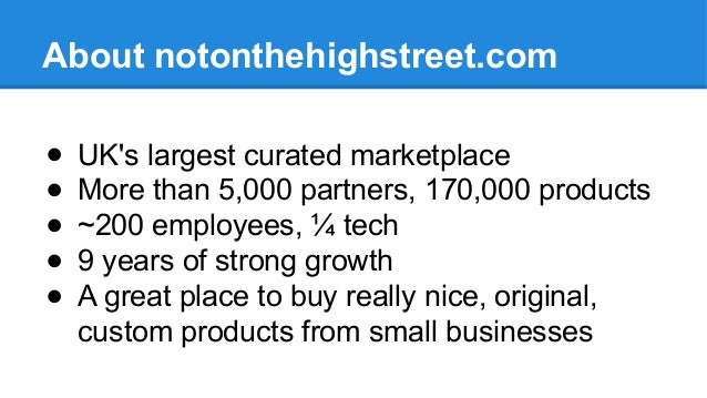 About notonthehighstreet.com ● UK's largest curated marketplace ● More than 5,000 partners, 170,000 products ● ~200 employ...