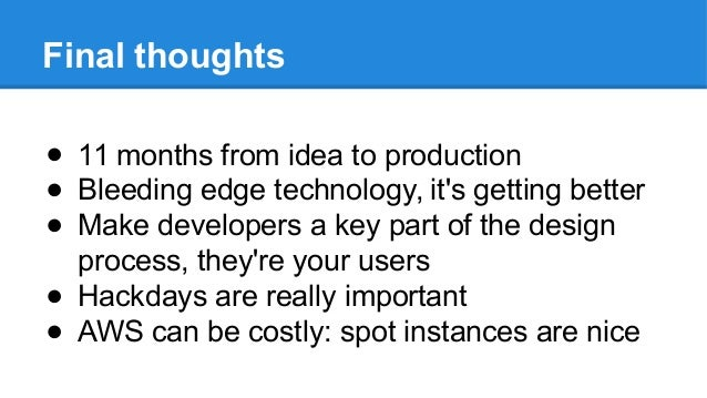 Final thoughts ● 11 months from idea to production ● Bleeding edge technology, it's getting better ● Make developers a key...