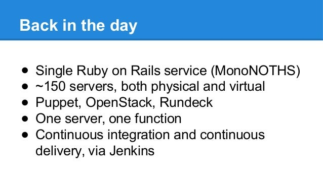 Back in the day ● Single Ruby on Rails service (MonoNOTHS) ● ~150 servers, both physical and virtual ● Puppet, OpenStack, ...