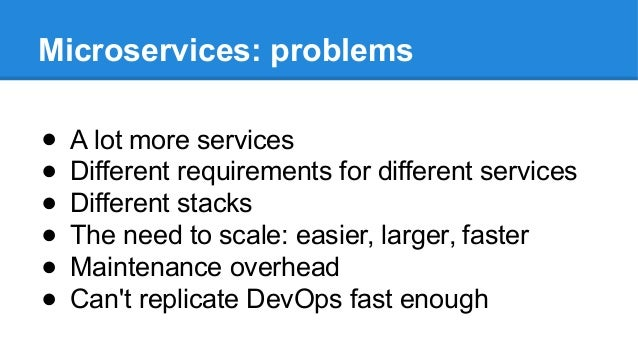 Microservices: problems ● A lot more services ● Different requirements for different services ● Different stacks ● The nee...