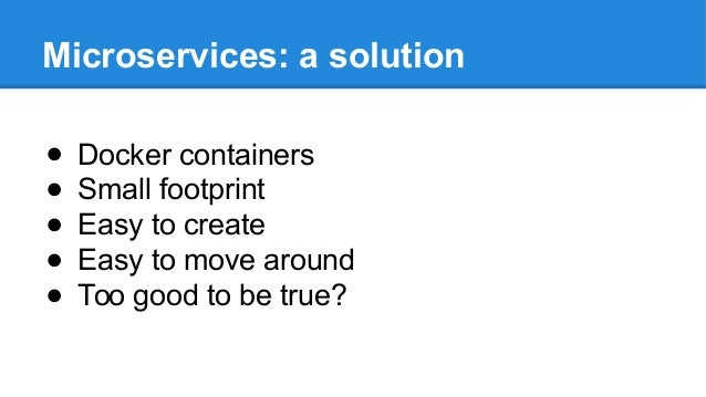 Microservices: a solution ● Docker containers ● Small footprint ● Easy to create ● Easy to move around ● Too good to be tr...