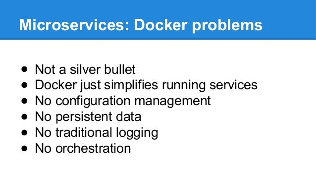 Microservices: Docker problems ● Not a silver bullet ● Docker just simplifies running services ● No configuration manageme...