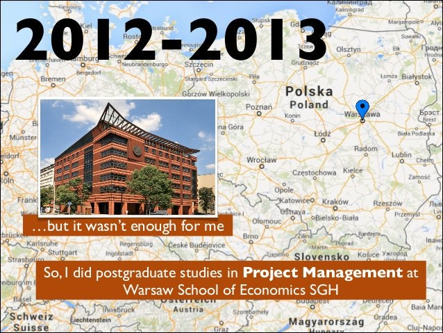So, I did postgraduate studies in Project Management at Warsaw School of Economics SGH 2012-2013 …but it wasn't enough for...
