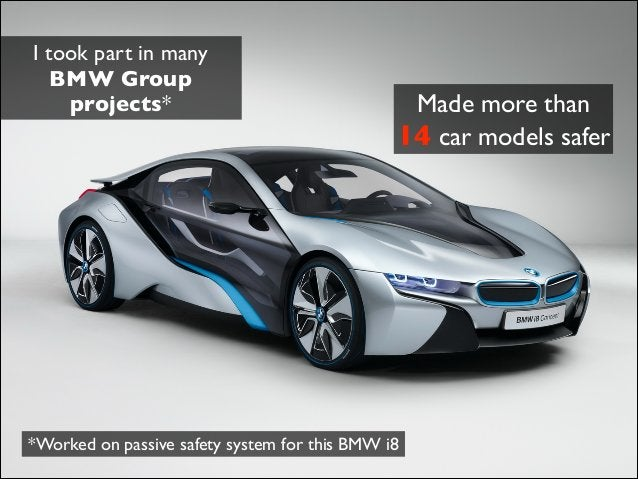 I took part in many BMW Group projects* Made more than 14 car models safer *Worked on passive safety system for this BMW i8