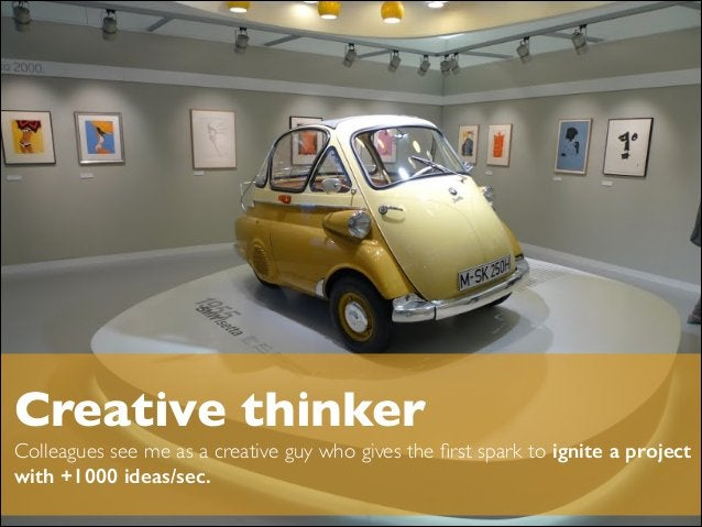 ! Creative thinker  Colleagues see me as a creative guy who gives the first spark to ignite a project with +1000 ideas/sec...