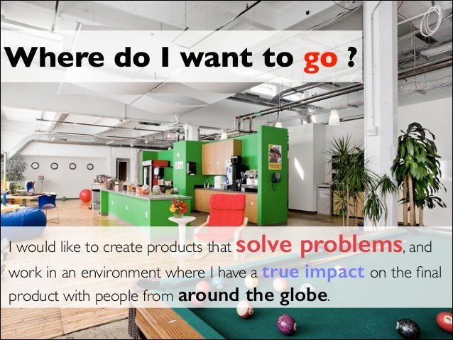 Where do I want to go ? I would like to create products that solve problems, and work in an environment where I have a tru...
