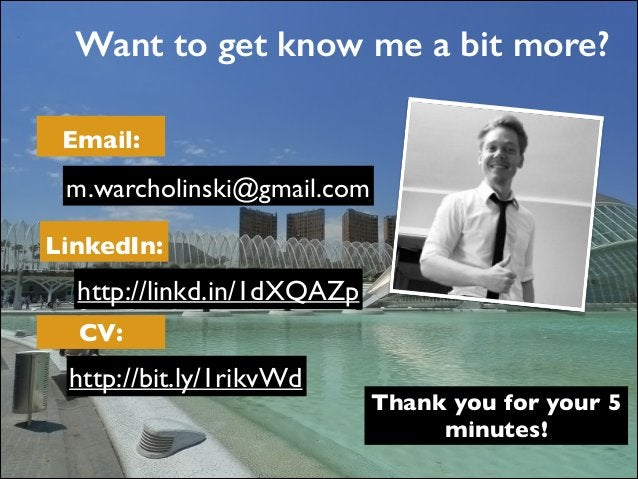 Want to get know me a bit more? Email: LinkedIn: CV: m.warcholinski@gmail.com http://linkd.in/1dXQAZp http://bit.ly/1rikvW...