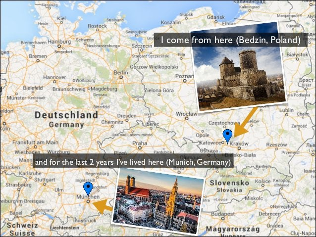 and for the last 2 years I've lived here (Munich, Germany) I come from here (Bedzin, Poland)