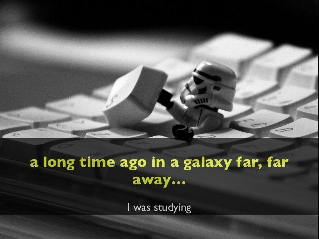 ! a long time ago in a galaxy far, far away…  ! I was studying