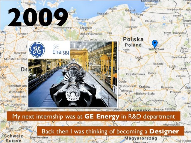 My next internship was at GE Energy in R&D department Back then I was thinking of becoming a Designer 2009