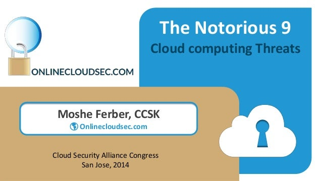 The Notorious 9 Cloud computing Threats Moshe Ferber, CCSK  Onlinecloudsec.com Cloud Security Alliance Congress San Jose,...