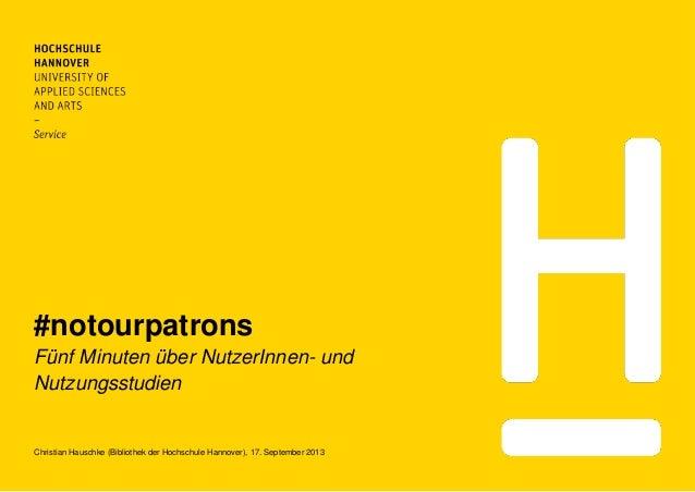 #notourpatrons Fünf Minuten über NutzerInnen- und Nutzungsstudien Christian Hauschke (Bibliothek der Hochschule Hannover),...