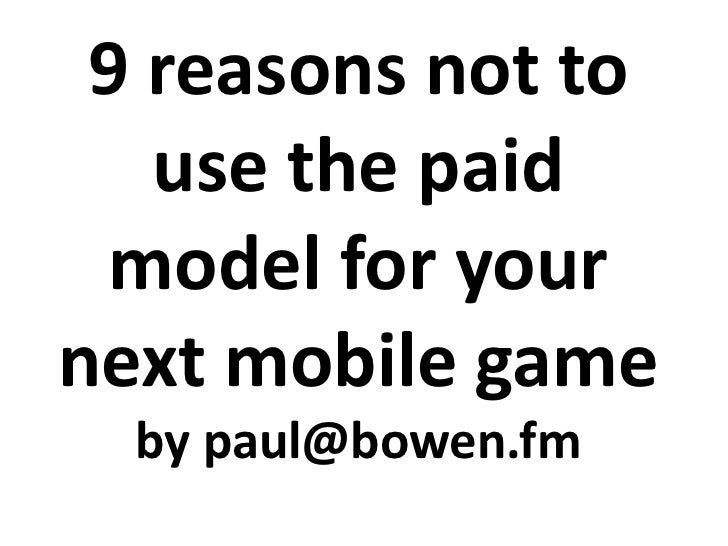 9 reasons not to use the paid model for your next mobile game<br />by paul@bowen.fm<br />