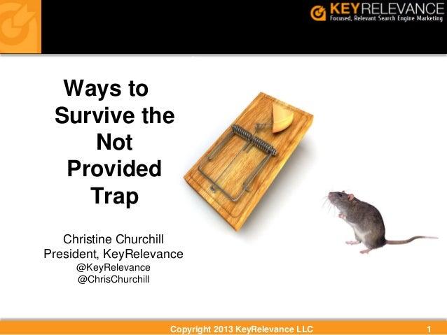 Ways to Survive the Not Provided Trap Christine Churchill President, KeyRelevance @KeyRelevance @ChrisChurchill  Copyright...