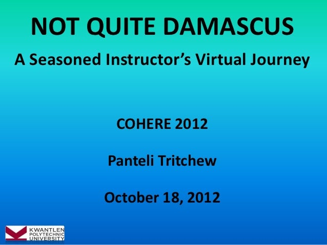 NOT QUITE DAMASCUSA Seasoned Instructor's Virtual Journey             COHERE 2012            Panteli Tritchew           Oc...
