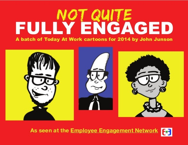 Not quite  FULLY ENGAGED A batch of Today At Work cartoons for 2014 by John Junson  As seen at the Employee Engagement Net...