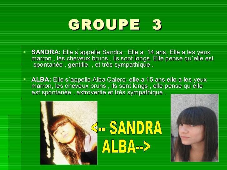 GROUPE  3 <ul><li>SANDRA:  Elle s`appelle Sandra Elle a 14 ans. Elle a les yeux marron , les cheveux bruns , ils sont l...