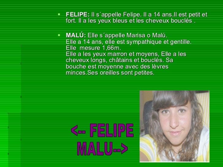 <ul><li>FELIPE:  Il s´appelle Felipe. Il a 14 ans.Il est petit et fort. Il a les yeux bleus et les cheveux bouclés . </li>...