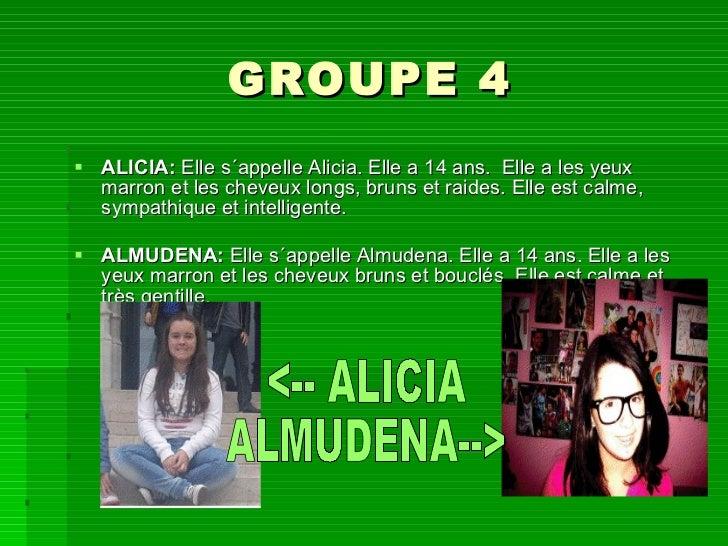 GROUPE 4 <ul><li>ALICIA:  Elle s´appelle Alicia. Elle a 14 ans. Elle a les yeux marron et les cheveux longs, bruns et rai...