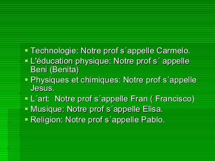 <ul><li>Technologie: Notre prof s´appelle Carmelo. </li></ul><ul><li>L'éducation physique: Notre prof s´ appelle Beni (Ben...