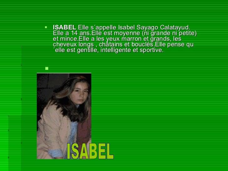 <ul><li>ISABEL  Elle s´appelle Isabel Sayago Calatayud. Elle a 14 ans.Elle est moyenne (ni grande ni petite) et mince.Elle...